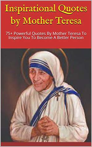 Inspirational Quotes by Mother Teresa: 75+ Powerful Quotes By Mother Teresa To Inspire You To Become A Better Person