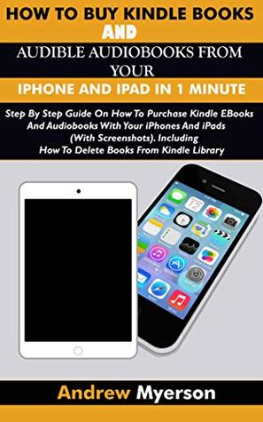 HOW TO BUY KINDLE BOOKS AND AUDIBLE AUDIOBOOKS FROM YOUR IPHONE AND IPAD IN 1 MINUTE: Step By Step Guide On How To Purchase Kindle E-Books And Audiobooks ... Your iPhones And iPads