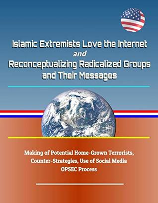 Islamic Extremists Love the Internet, and Reconceptualizing Radicalized Groups and Their Messages - Making of Potential Home-Grown Terrorists, Counter-Strategies, Use of Social Media, OPSEC Process