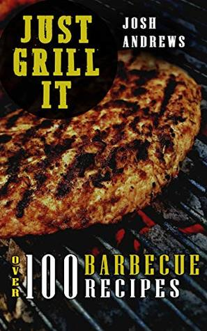 Just Grill It: Ultimate Barbecue Cookbook - 100+ Meat Recipes: Pork, Beef, Chicken, Hamburger and many other Grilling Ideas