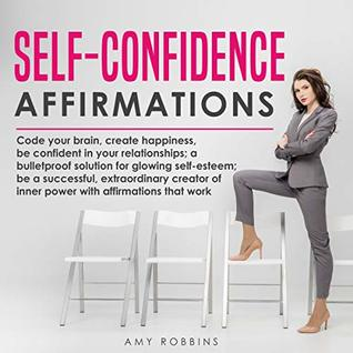 Self-Confidence Affirmations: Code your brain, create happiness, be confident in your relationships; a bulletproof solution for glowing self-esteem; be ... pow