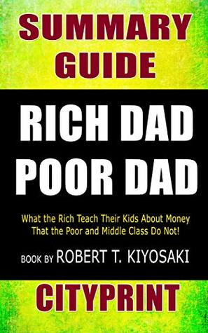 Summary Guide | Rich Dad Poor Dad: What the Rich Teach Their Kids About Money That the Poor and Middle Class Do Not! | Book by Robert T. Kiyosaki | CityPrint