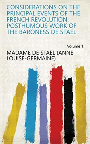 Considerations on the Principal Events of the French Revolution: Posthumous Work of the Baroness de Stael Volume 1