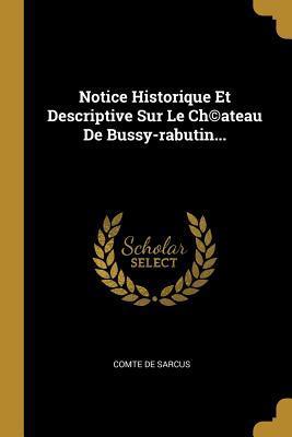 Notice Historique Et Descriptive Sur Le Ch(c)Ateau de Bussy-Rabutin...