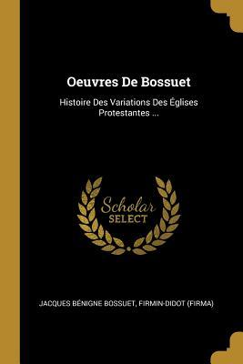 Oeuvres de Bossuet: Histoire Des Variations Des �glises Protestantes ...