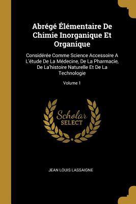 Abr�g� �l�mentaire de Chimie Inorganique Et Organique: Consid�r�e Comme Science Accessoire a l'�tude de la M�decine, de la Pharmacie, de La'histoire Naturelle Et de la Technologie; Volume 1