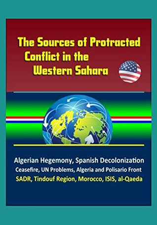 The Sources of Protracted Conflict in the Western Sahara - Algerian Hegemony, Spanish Decolonization, Ceasefire, UN Problems, Algeria and Polisario Front, SADR, Tindouf Region, Morocco, ISIS, al-Qaeda
