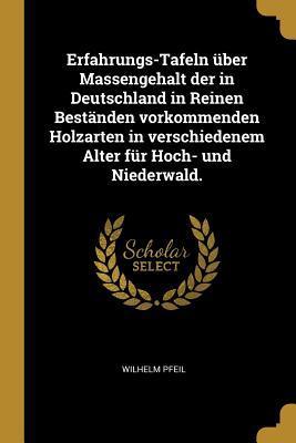 Erfahrungs-Tafeln �ber Massengehalt Der in Deutschland in Reinen Best�nden Vorkommenden Holzarten in Verschiedenem Alter F�r Hoch- Und Niederwald.