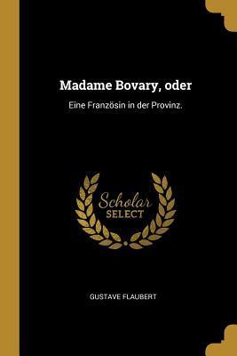 Madame Bovary, Oder: Eine Franz�sin in Der Provinz.