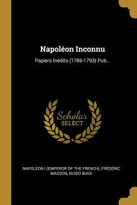 Napol�on Inconnu: Papiers In�dits (1786-1793) Pub...