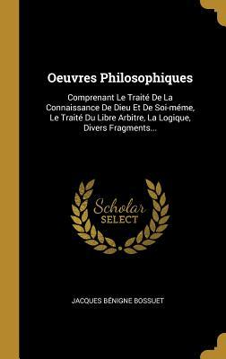 Oeuvres Philosophiques: Comprenant Le Trait� de la Connaissance de Dieu Et de Soi-M�me, Le Trait� Du Libre Arbitre, La Logique, Divers Fragments...