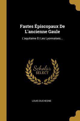 Fastes �piscopaux de l'Ancienne Gaule: L'Aquitaine Et Les Lyonnaises...