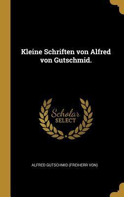 Kleine Schriften Von Alfred Von Gutschmid.