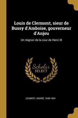 Louis de Clermont, Sieur de Bussy d'Amboise, Gouverneur d'Anjou: Un Mignon de la Cour de Henri III