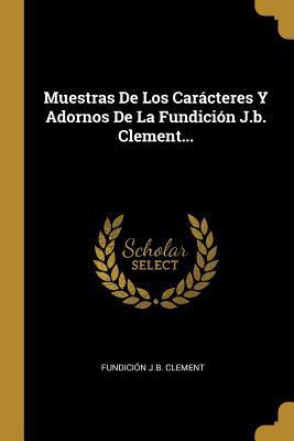 Muestras De Los Car�cteres Y Adornos De La Fundici�n J.b. Clement...