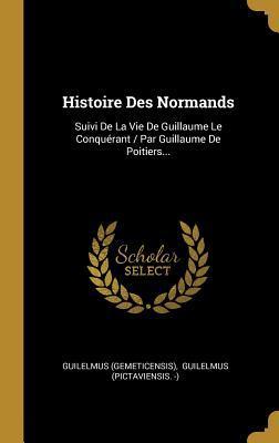 Histoire Des Normands: Suivi de la Vie de Guillaume Le Conqu�rant / Par Guillaume de Poitiers...