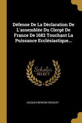 D�fense de la D�claration de l'Assembl�e Du Clerg� de France de 1682 Touchant La Puissance Eccl�siastique...