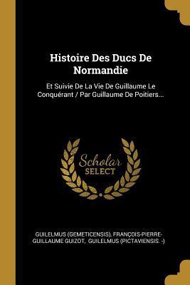 Histoire Des Ducs de Normandie: Et Suivie de la Vie de Guillaume Le Conqu�rant / Par Guillaume de Poitiers...