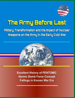 The Army Before Last: Military Transformation and the Impact of Nuclear Weapons on the Army in the Early Cold War - Excellent History of Pentomic Atomic Bomb Force Concept Failings in Korean War Era