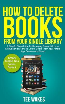 How to Delete Books from Your Kindle Library: A Step by Step Guide to Managing Content on Your Kindle Device; How to Delete Books from Your Kindle App, Devices and Cloud