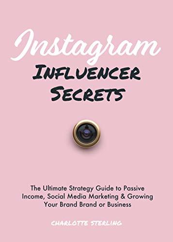 Instagram Influencer Secrets: The Ultimate Strategy Guide to Passive Income, Social Media Marketing & Growing Your Personal Brand or Business (Passive Income Series Book 2)