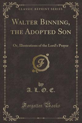 Walter Binning, the Adopted Son: Or, Illustrations of the Lord's Prayer