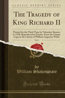 The Tragedy of King Richard II, Vol. 1: Printed for the Third Time by Valentine Simmes in 1598, Reproduced in Facsim, from the Unique Copy in the Library of William Augustus White