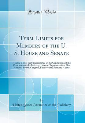 Term Limits for Members of the U. S. House and Senate: Hearing Before the Subcommittee on the Constitution of the Committee on the Judiciary, House of Representatives, One Hundred Fourth Congress, First Session; February 3, 1995