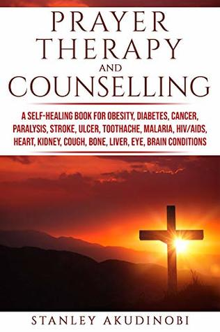 Prayer Therapy and Counselling: A Self-Healing Book for Obesity, Diabetes, Cancer, Paralysis, Stroke, Ulcer, Toothache, Malaria, HIV/AIDS, Heart, Kidney, Cough, Bone, Liver, Eye, Brain Conditions