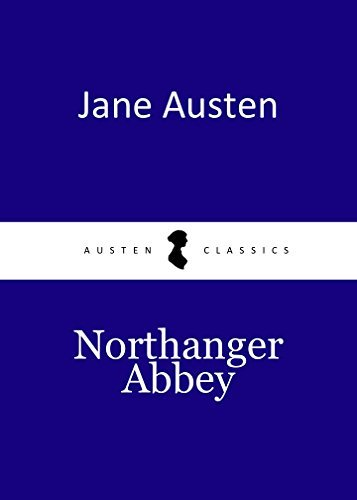 NORTHANGER ABBEY by Jane Austen author of Mansfield Park; Persuasion; Sense and Sensibility; Northanger; Pride and Prejudice (Annotated)
