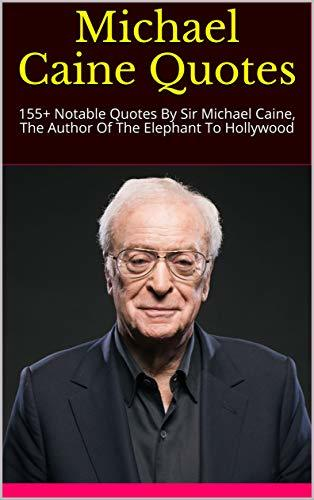 Michael Caine Quotes: 155+ Notable Quotes By Sir Michael Caine, The Author Of The Elephant To Hollywood