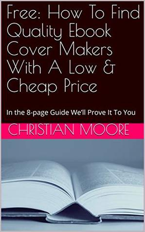 Free: How To Find Quality Ebook Cover Makers With A Low & Cheap Price: In the 8-page Guide We'll Prove It To You