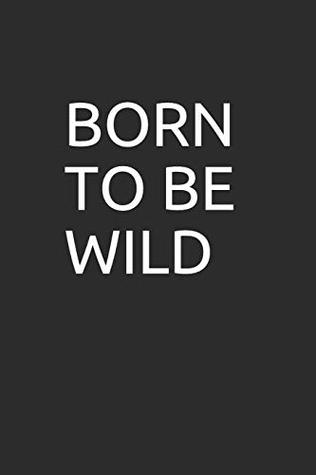 BORN TO BE WILD: 100 page blank lined notebook/journal makes the perfect gag gift for friends,coworkers and bosses.