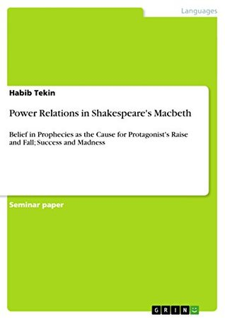 Power Relations in Shakespeare's Macbeth: Belief in Prophecies as the Cause for Protagonist's Raise and Fall; Success and Madness