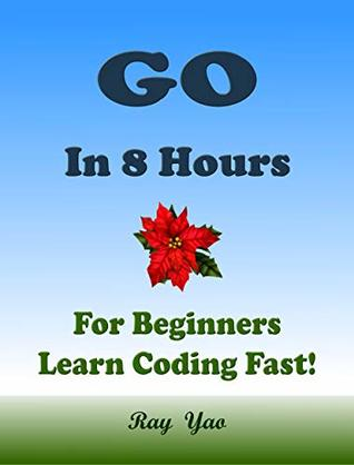 Go Programming Language. In 8 Hours, For Beginners, Learn Coding Fast! Go Crash Course, Go QuickStart eBook, Go Tutorial Book by the Go Program Examples, In Easy Steps! An Ultimate Beginner's Guide!