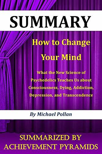 SUMMARY : How to Change Your Mind: What the New Science of Psychedelics Teaches Us about Consciousness, Dying, Addiction, Depression, and Transcendence By Michael Pollan