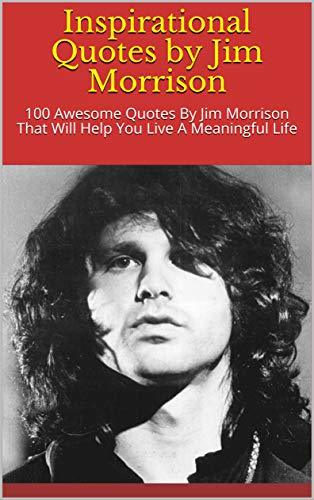 Inspirational Quotes by Jim Morrison: 100 Awesome Quotes By Jim Morrison That Will Help You Live A Meaningful Life