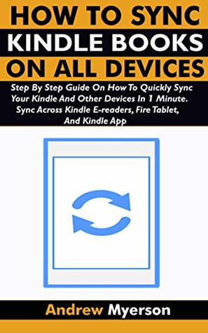 HOW TO SYNC KINDLE BOOKS ON ALL DEVICES: Step By Step Guide On How To Quickly Sync Your Kindle And Other Devices In 1 Minute. Sync Across Kindle E-readers, Fire Tablet, And Kindle App