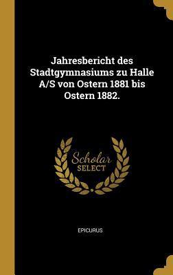 Jahresbericht Des Stadtgymnasiums Zu Halle A/S Von Ostern 1881 Bis Ostern 1882.