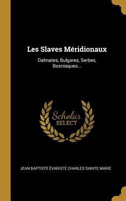 Les Slaves M�ridionaux: Dalmates, Bulgares, Serbes, Bosniaques...