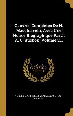 Oeuvres Compl�tes de N. Macchiavelli, Avec Une Notice Biographique Par J. A. C. Buchon, Volume 2...