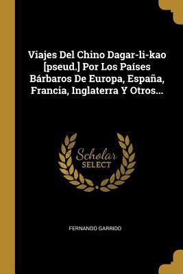 Viajes Del Chino Dagar-li-kao [pseud.] Por Los Pa�ses B�rbaros De Europa, Espa�a, Francia, Inglaterra Y Otros...