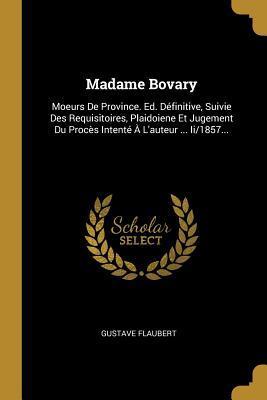 Madame Bovary: Moeurs de Province. Ed. D�finitive, Suivie Des Requisitoires, Plaidoiene Et Jugement Du Proc�s Intent� � l'Auteur ... II/1857...