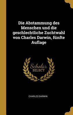 Die Abstammung Des Menschen Und Die Geschlechtliche Zuchtwahl Von Charles Darwin, F�nfte Auflage
