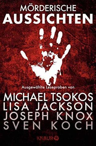 Mörderische Aussichten: Thriller & Krimi bei Knaur: Ausgewählte Leseproben von Michael Tsokos, Lisa Jackson, Joseph Knox, Sven Koch u.v.m.