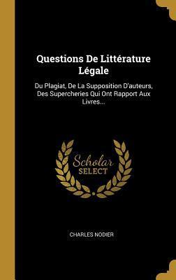 Questions de Litt�rature L�gale: Du Plagiat, de la Supposition d'Auteurs, Des Supercheries Qui Ont Rapport Aux Livres...