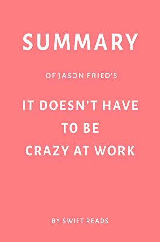 Summary of Jason Fried's It Doesn't Have to Be Crazy at Work by Swift Reads