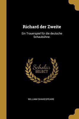 Richard Der Zweite: Ein Trauerspiel F�r Die Deutsche Schaub�hne.