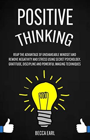 Positive Thinking: Reap the Advantage of Unshakeable Mindset and Remove Negativity and Stress Using Secret Psychology, Gratitude, Discipline and Powerful Imaging Techniques
