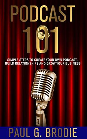 Podcast 101: Simple Steps to Create Your Own Podcast, Build Relationships and Grow Your Business
